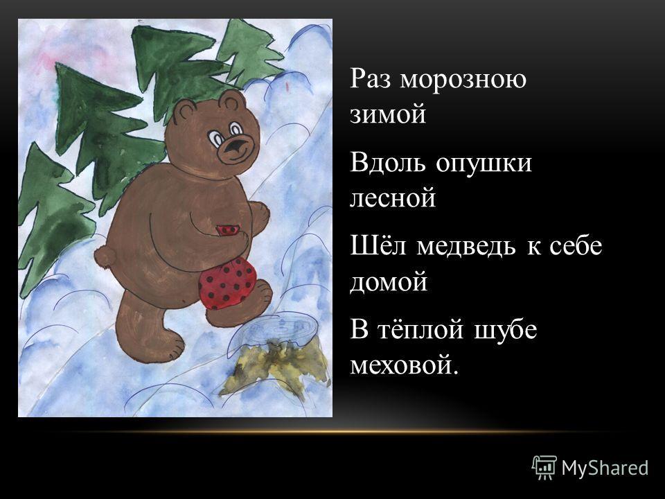 Раз морозною зимой Вдоль опушки лесной Шёл медведь к себе домой В тёплой шубе меховой.