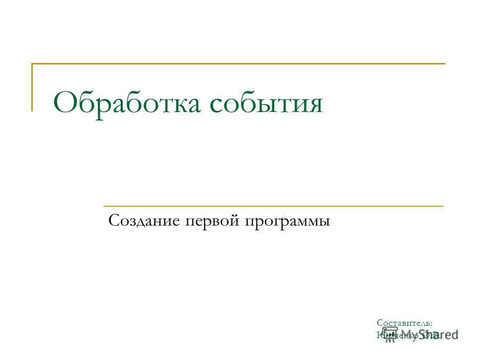 Обработка события Создание первой программы Составитель: Юрченко О.В.