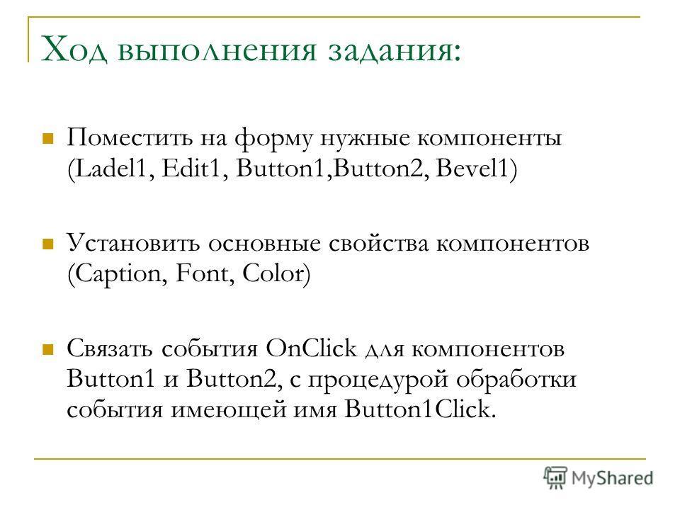 Ход выполнения задания: Поместить на форму нужные компоненты (Ladel1, Edit1, Button1,Button2, Bevel1) Установить основные свойства компонентов (Caption, Font, Color) Связать события OnClick для компонентов Button1 и Button2, с процедурой обработки со