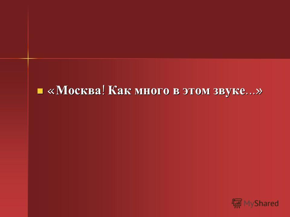 « Москва ! Как много в этом звуке...» « Москва ! Как много в этом звуке...»