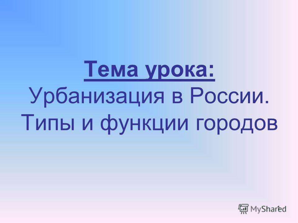 1 Тема урока: Урбанизация в России. Типы и функции городов