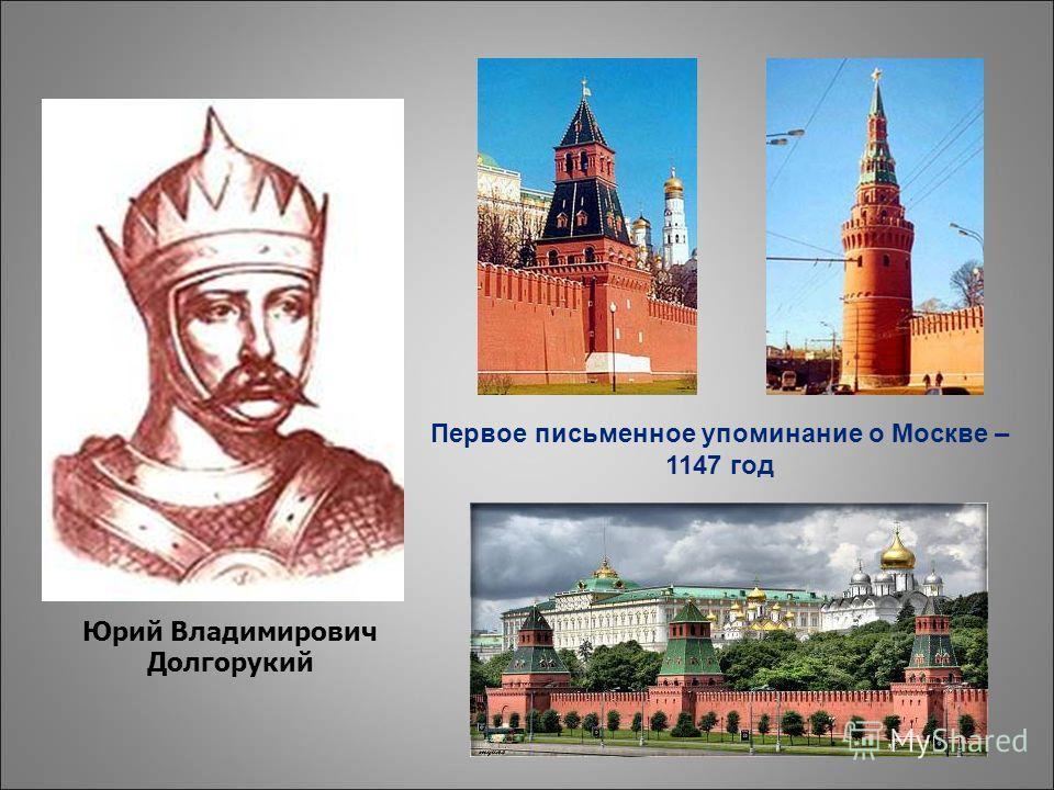Юрий Владимирович Долгорукий Первое письменное упоминание о Москве – 1147 год