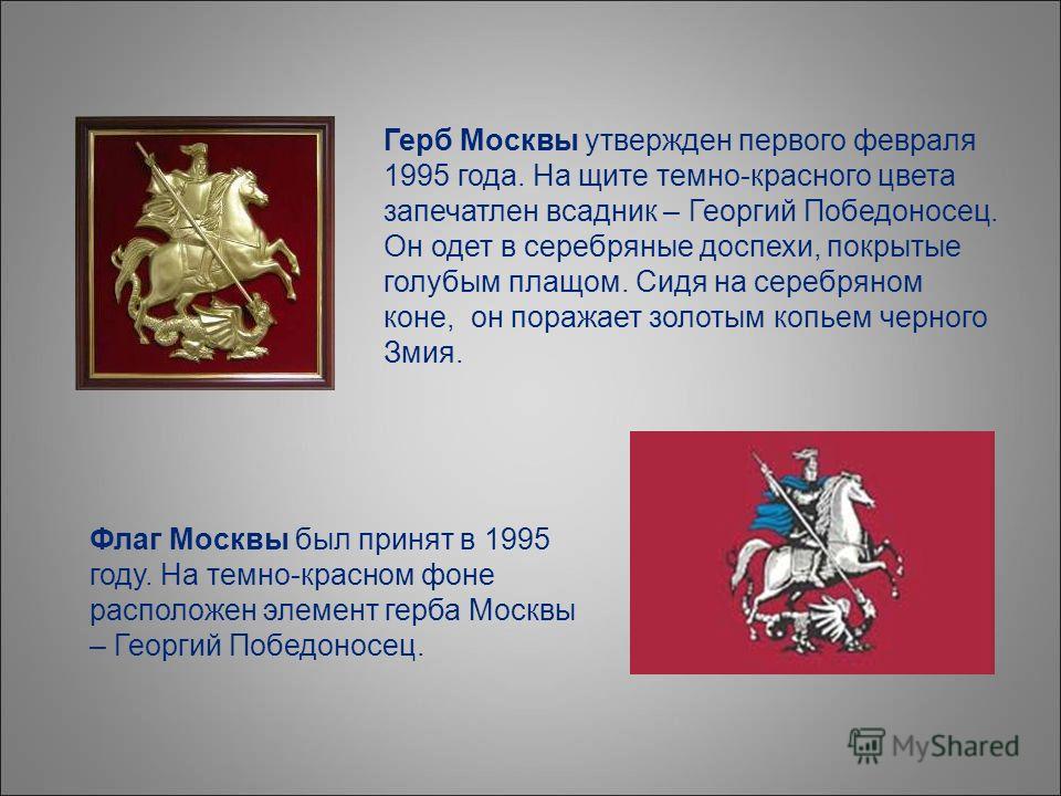 Герб Москвы утвержден первого февраля 1995 года. На щите темно-красного цвета запечатлен всадник – Георгий Победоносец. Он одет в серебряные доспехи, покрытые голубым плащом. Сидя на серебряном коне, он поражает золотым копьем черного Змия. Флаг Моск