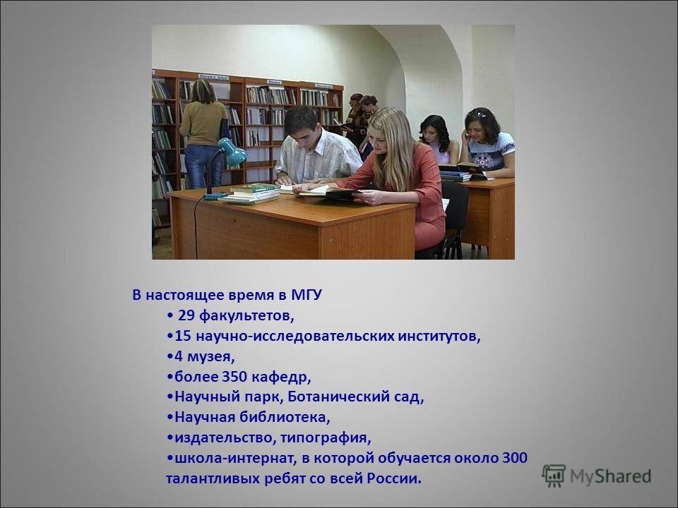 В настоящее время в МГУ 29 факультетов, 15 научно-исследовательских институтов, 4 музея, более 350 кафедр, Научный парк, Ботанический сад, Научная библиотека, издательство, типография, школа-интернат, в которой обучается около 300 талантливых ребят с