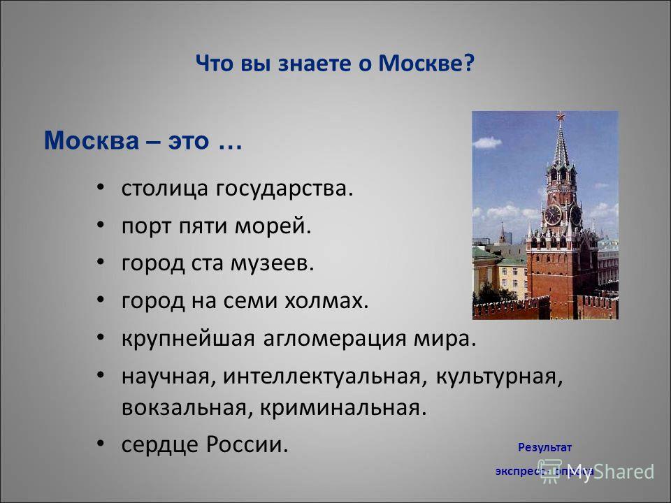 Что вы знаете о Москве? столица государства. порт пяти морей. город ста музеев. город на семи холмах. крупнейшая агломерация мира. научная, интеллектуальная, культурная, вокзальная, криминальная. сердце России. Москва – это … Результат экспресс - опр