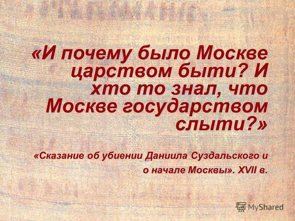 «И почему было Москве царством быти? И хто то знал, что Москве государством слыти?» «Сказание об убиении Даниила Суздальского и о начале Москвы». XVII в.
