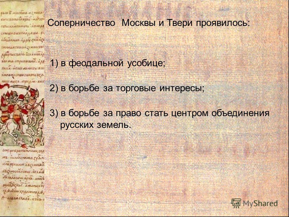 Соперничество Москвы и Твери проявилось: 1) в феодальной усобице; 2) в борьбе за торговые интересы; 3) в борьбе за право стать центром объединения русских земель.