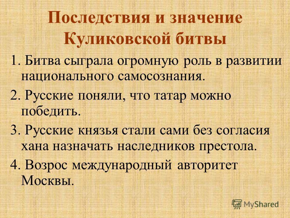 Последствия и значение Куликовской битвы 1. Битва сыграла огромную роль в развитии национального самосознания. 2. Русские поняли, что татар можно победить. 3. Русские князья стали сами без согласия хана назначать наследников престола. 4. Возрос между