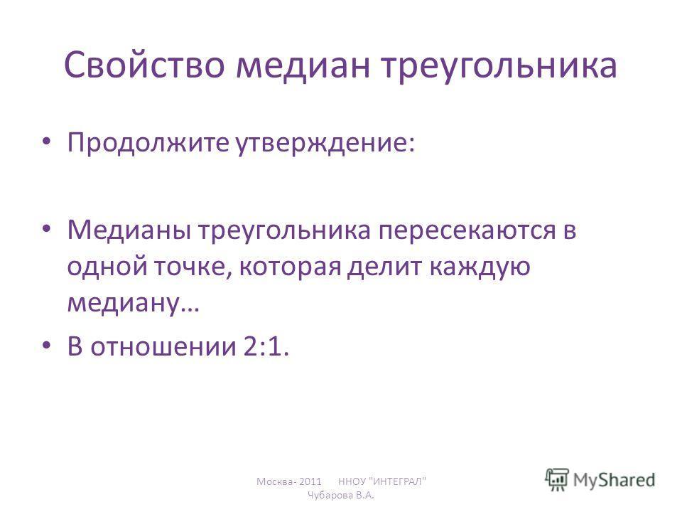Свойство медиан треугольника Продолжите утверждение: Медианы треугольника пересекаются в одной точке, которая делит каждую медиану… В отношении 2:1. Москва- 2011 ННОУ ИНТЕГРАЛ Чубарова В.А.