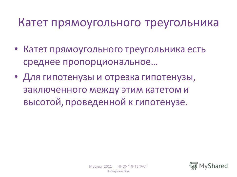 Катет прямоугольного треугольника Катет прямоугольного треугольника есть среднее пропорциональное… Для гипотенузы и отрезка гипотенузы, заключенного между этим катетом и высотой, проведенной к гипотенузе. Москва- 2011 ННОУ ИНТЕГРАЛ Чубарова В.А.
