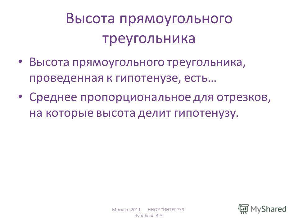 Высота прямоугольного треугольника Высота прямоугольного треугольника, проведенная к гипотенузе, есть… Среднее пропорциональное для отрезков, на которые высота делит гипотенузу. Москва- 2011 ННОУ ИНТЕГРАЛ Чубарова В.А.
