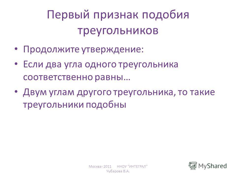 Первый признак подобия треугольников Продолжите утверждение: Если два угла одного треугольника соответственно равны… Двум углам другого треугольника, то такие треугольники подобны Москва- 2011 ННОУ ИНТЕГРАЛ Чубарова В.А.