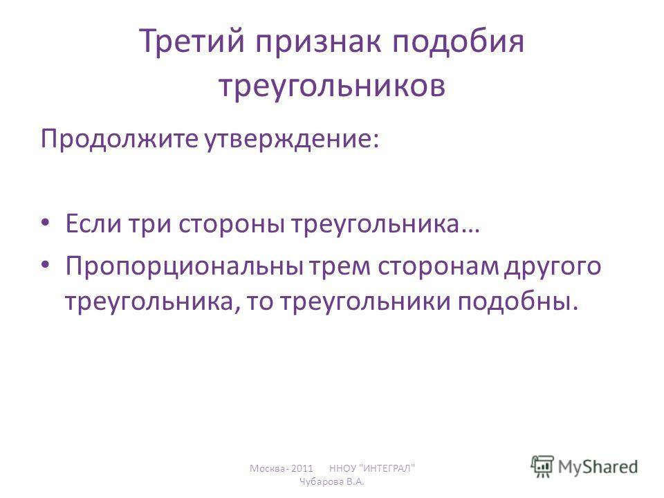 Третий признак подобия треугольников Продолжите утверждение: Если три стороны треугольника… Пропорциональны трем сторонам другого треугольника, то треугольники подобны. Москва- 2011 ННОУ ИНТЕГРАЛ Чубарова В.А.