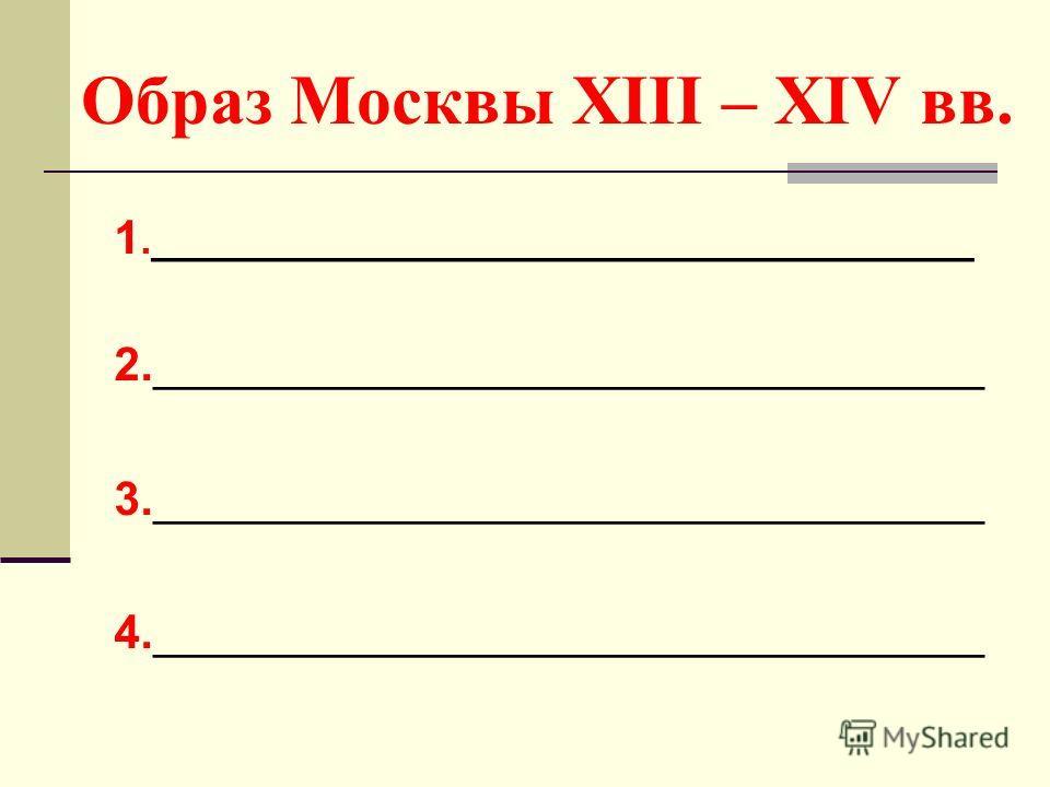 Образ Москвы XIII – XIV вв. 1.____________________________________ 2.________________________________ 3.________________________________ 4.________________________________