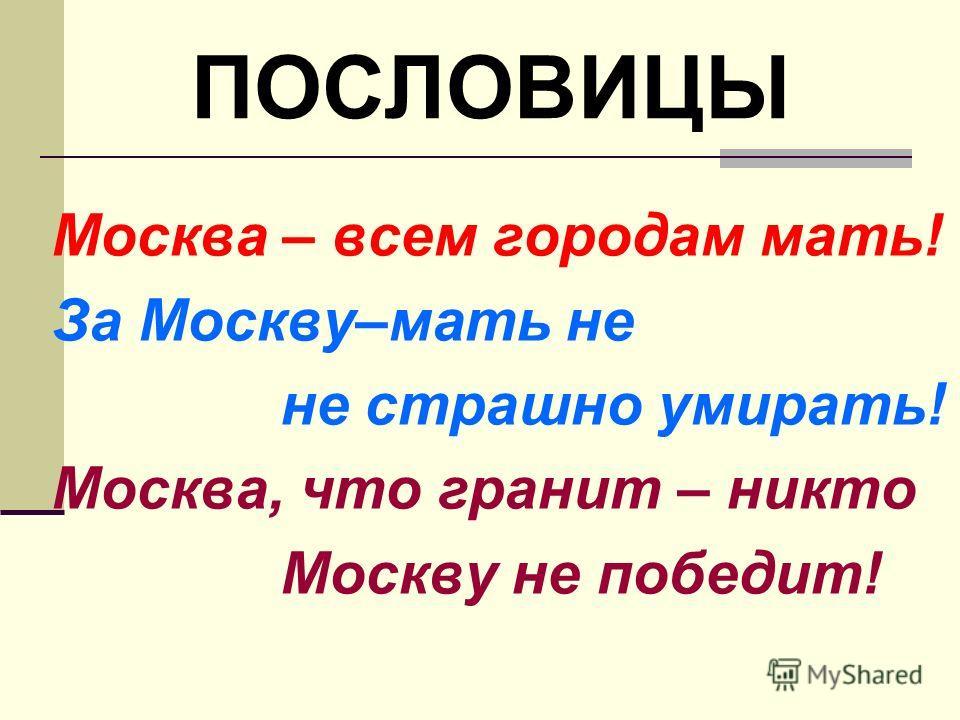 Москва – всем городам мать! За Москву–мать не не страшно умирать! Москва, что гранит – никто Москву не победит! ПОСЛОВИЦЫ