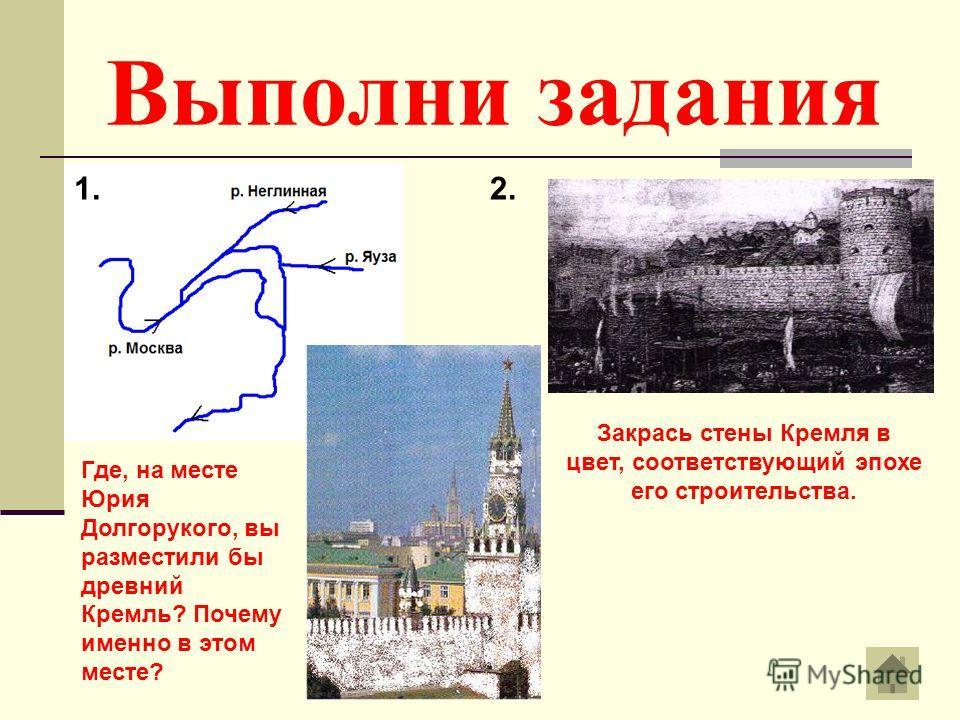 Выполни задания 1.2. Закрась стены Кремля в цвет, соответствующий эпохе его строительства. Где, на месте Юрия Долгорукого, вы разместили бы древний Кремль? Почему именно в этом месте?