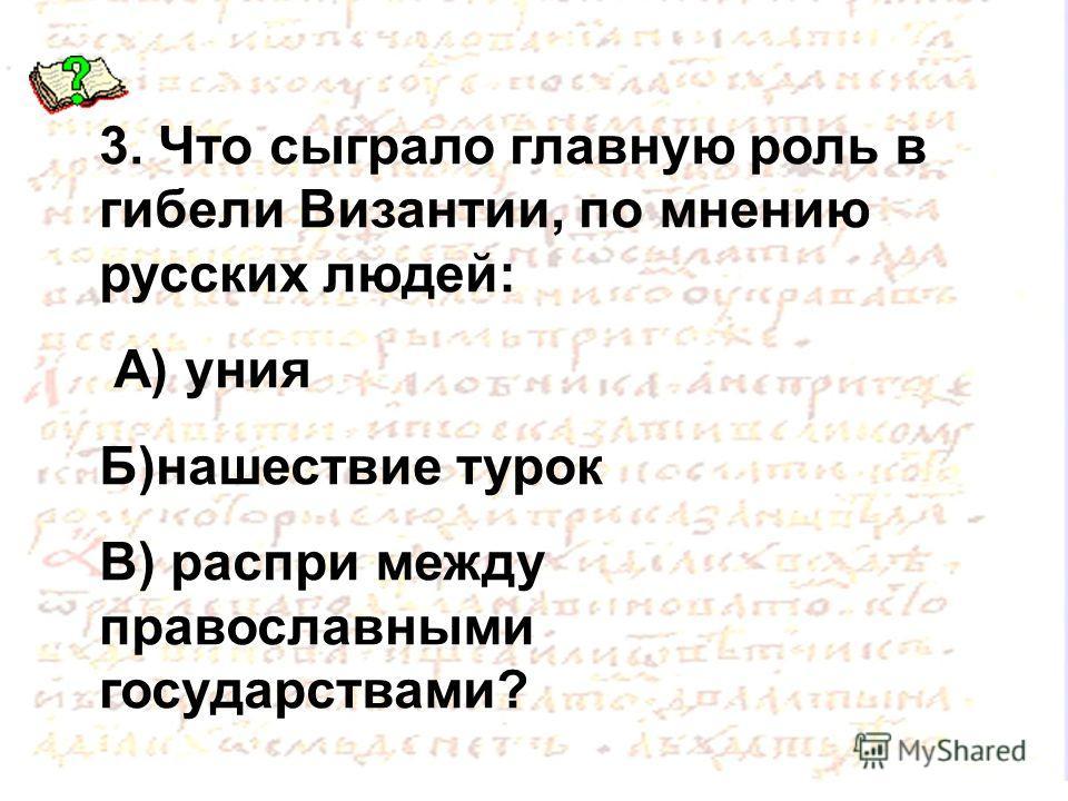 3. Что сыграло главную роль в гибели Византии, по мнению русских людей: А) уния Б)нашествие турок В) распри между православными государствами?