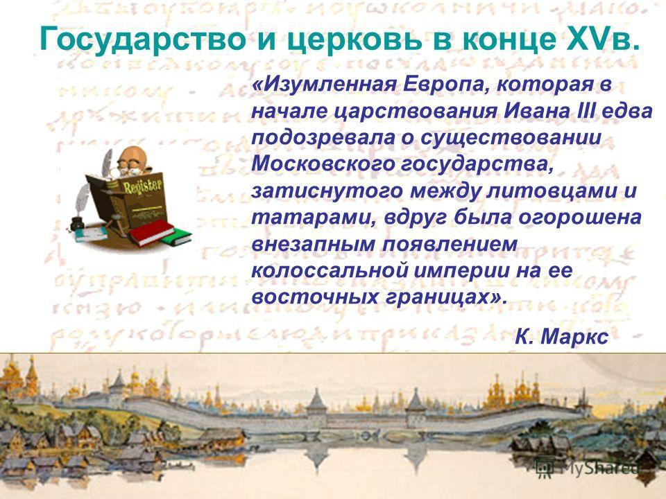 Государство и церковь в конце XVв. «Изумленная Европа, которая в начале царствования Ивана III едва подозревала о существовании Московского государства, затиснутого между литовцами и татарами, вдруг была огорошена внезапным появлением колоссальной им
