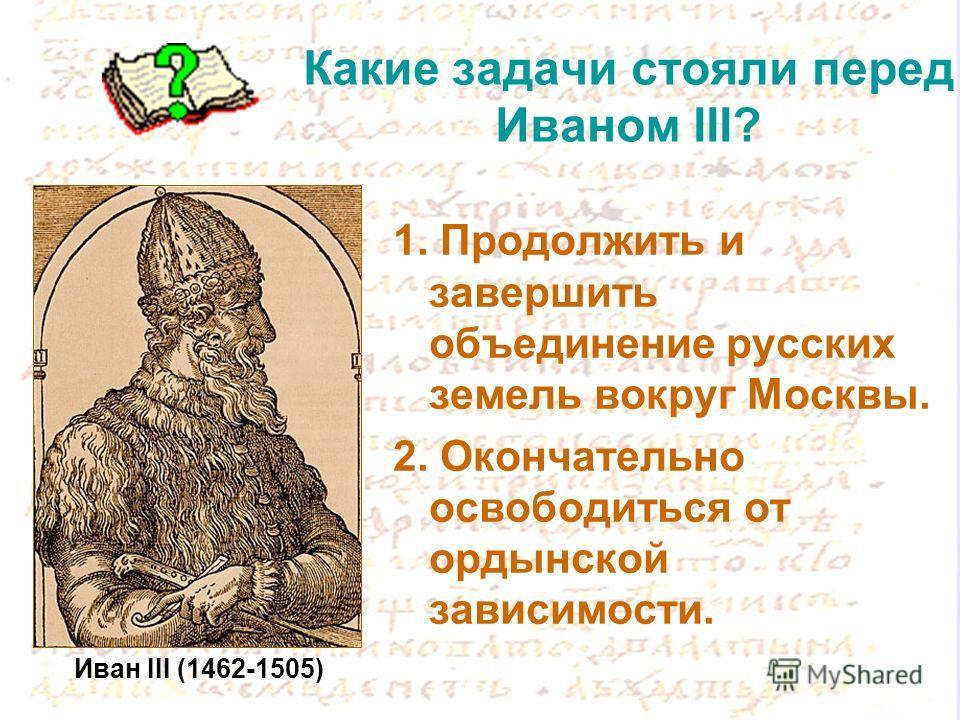 Какие задачи стояли перед Иваном III? 1. Продолжить и завершить объединение русских земель вокруг Москвы. 2. Окончательно освободиться от ордынской зависимости. Иван III (1462-1505)