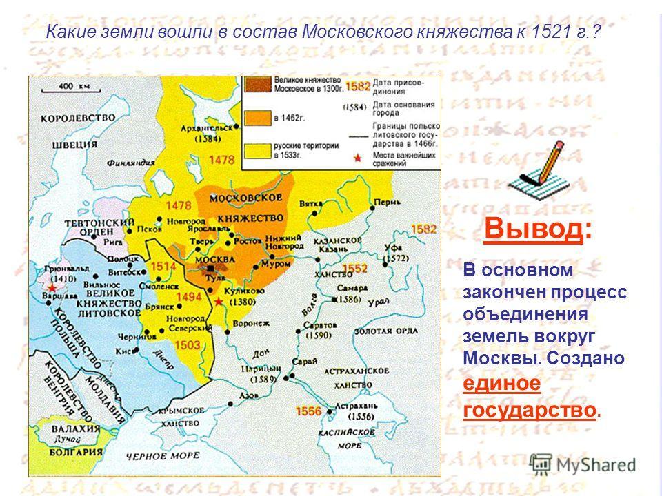 В основном закончен процесс объединения земель вокруг Москвы. Создано единое государство. Вывод: Какие земли вошли в состав Московского княжества к 1521 г.?