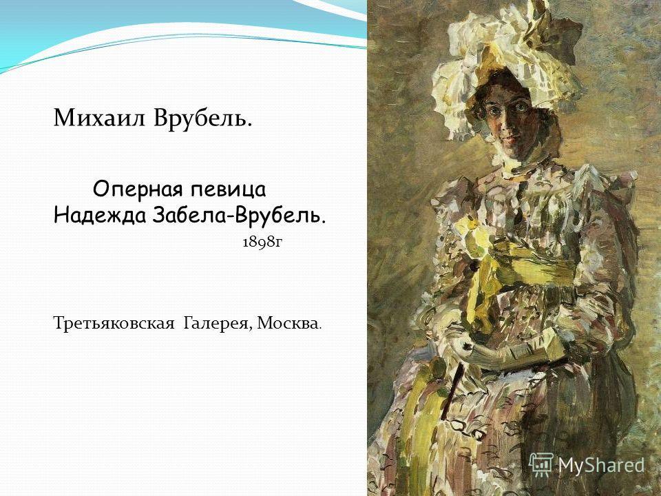 Михаил Врубель. Оперная певица Надежда Забела-Врубель. 1898г Третьяковская Галерея, Москва.