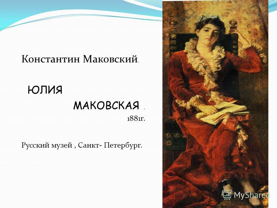 Константин Маковский. ЮЛИЯ МАКОВСКАЯ. 1881г. Русский музей, Санкт- Петербург.