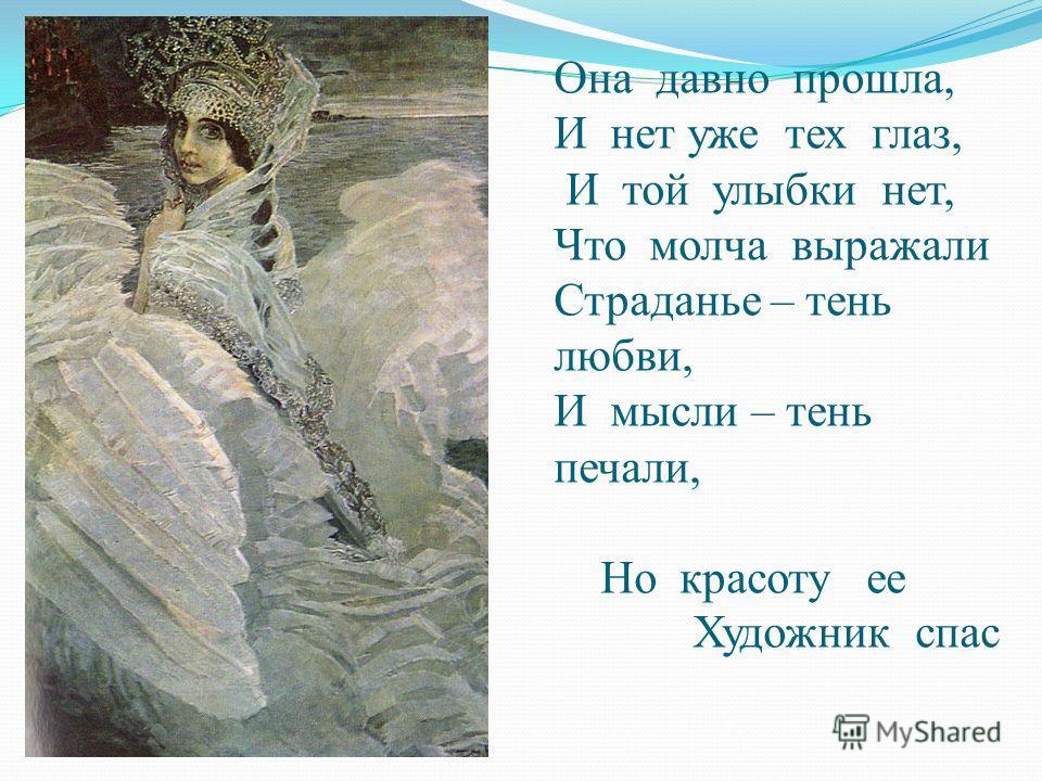 Она давно прошла, И нет уже тех глаз, И той улыбки нет, Что молча выражали Страданье – тень любви, И мысли – тень печали, Но красоту ее Художник спас