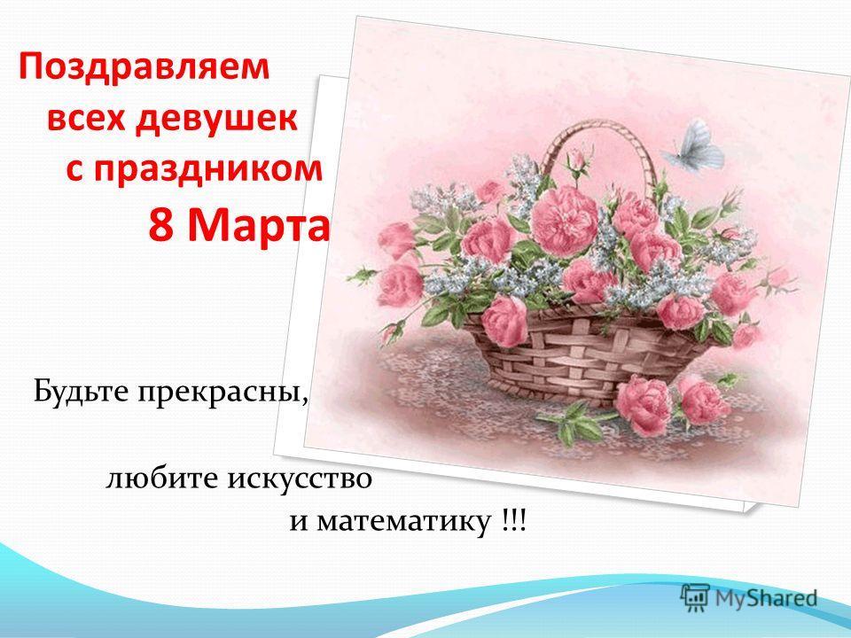 Поздравляем всех девушек с праздником 8 Марта Будьте прекрасны, любите искусство и математику !!!