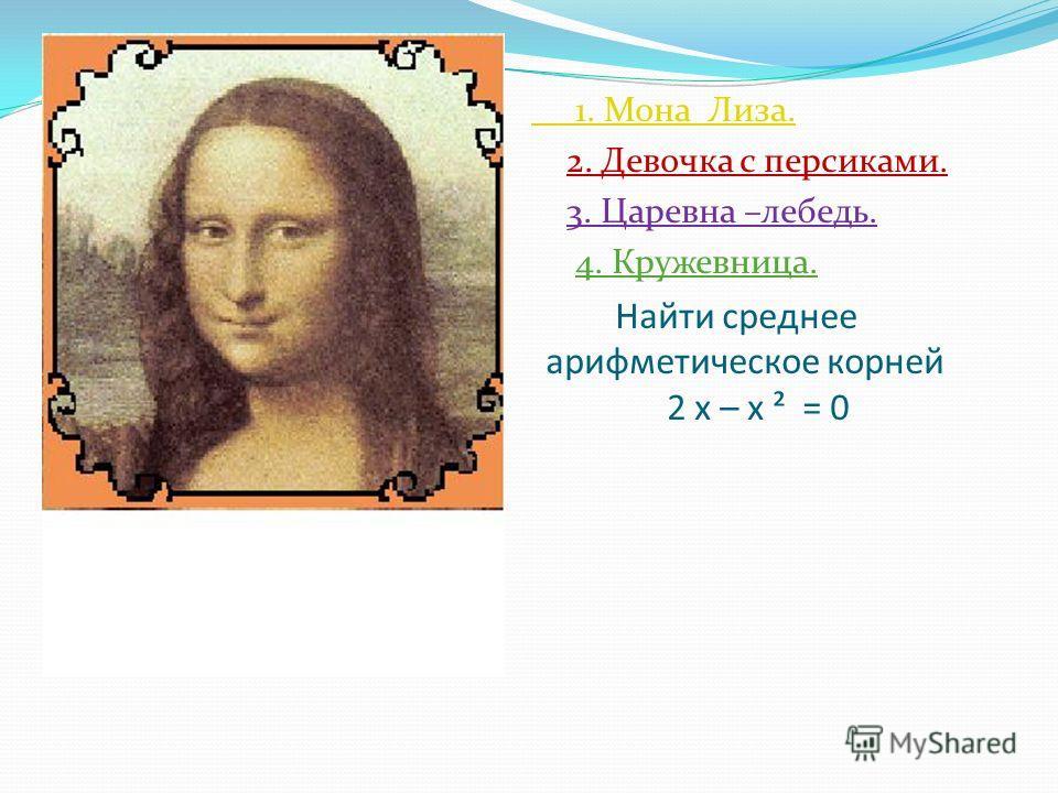 Найти среднее арифметическое корней 2 х – х ² = 0 1. Мона Лиза. 2. Девочка с персиками. 3. Царевна –лебедь. 4. Кружевница.