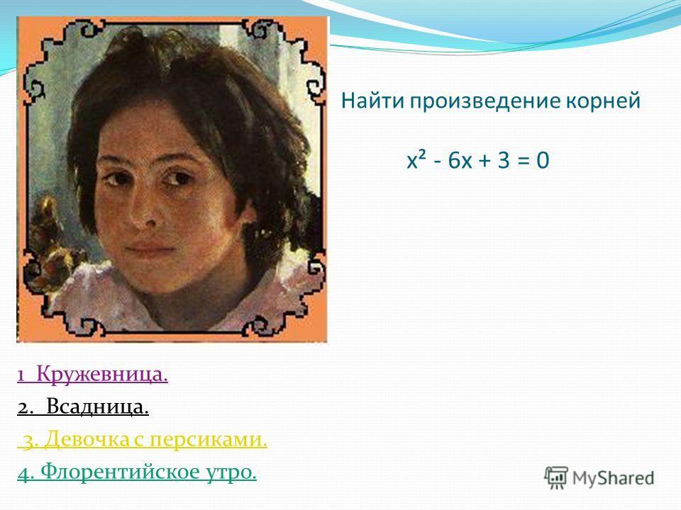 Найти произведение корней х² - 6х + 3 = 0 1 Кружевница. 2. Всадница. 3. Девочка с персиками. 4. Флорентийское утро.