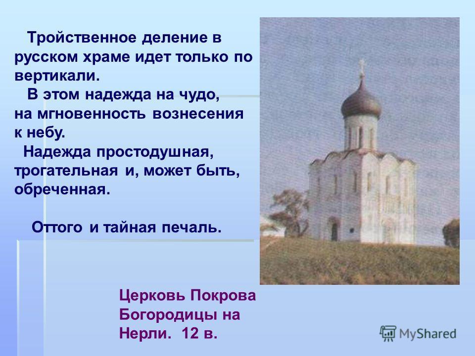 Церковь Покрова Богородицы на Нерли. 12 в. Тройственное деление в русском храме идет только по вертикали. В этом надежда на чудо, на мгновенность вознесения к небу. Надежда простодушная, трогательная и, может быть, обреченная. Оттого и тайная печаль.