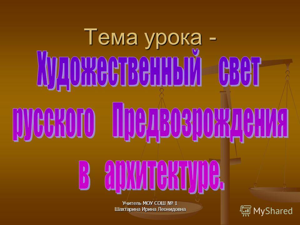 Тема урока - Учитель МОУ СОШ 1 Шахтарина Ирина Леонидовна