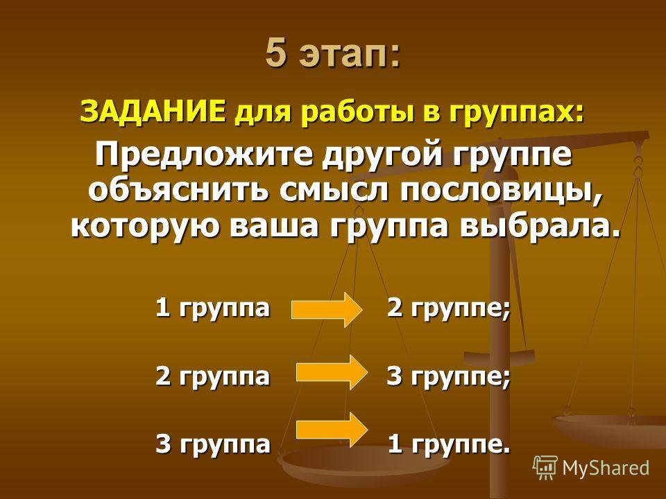 5 этап: ЗАДАНИЕ для работы в группах: Предложите другой группе объяснить смысл пословицы, которую ваша группа выбрала. 1 группа 2 группе; 2 группа 3 группе; 3 группа 1 группе.