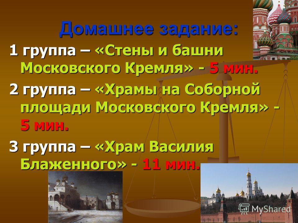 Домашнее задание: 1 группа – «Стены и башни Московского Кремля» - 5 мин. 2 группа – «Храмы на Соборной площади Московского Кремля» - 5 мин. 3 группа – «Храм Василия Блаженного» - 11 мин.