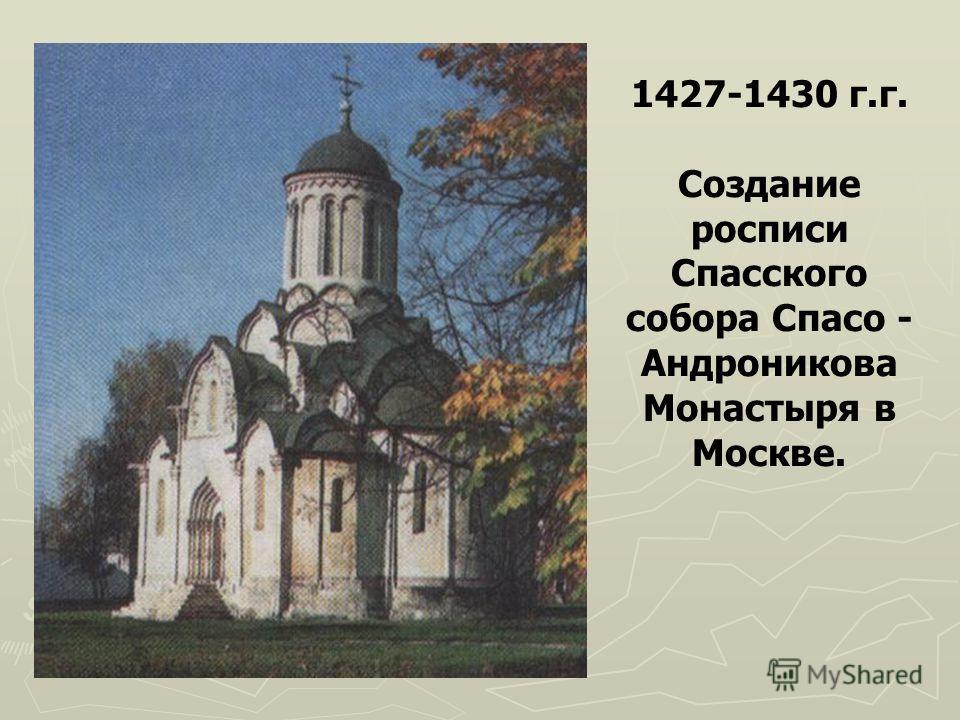 1427-1430 г.г. Создание росписи Спасского собора Спасо - Андроникова Монастыря в Москве.