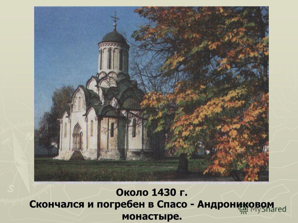 Около 1430 г. Скончался и погребен в Спасо - Андрониковом монастыре.