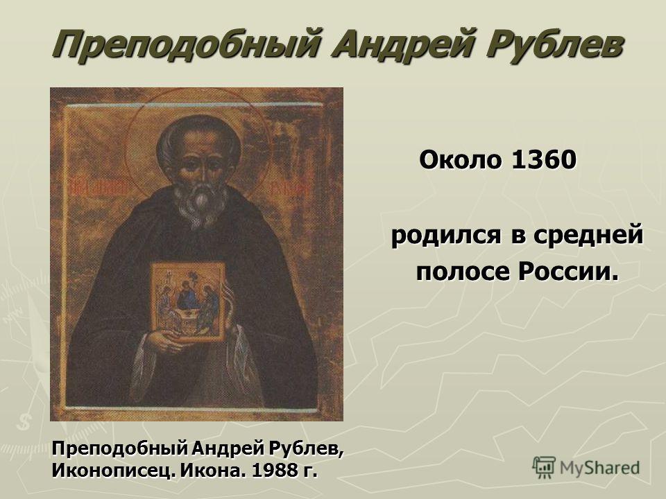 Преподобный Андрей Рублев Около 1360 родился в средней полосе России. Преподобный Андрей Рублев, Иконописец. Икона. 1988 г.