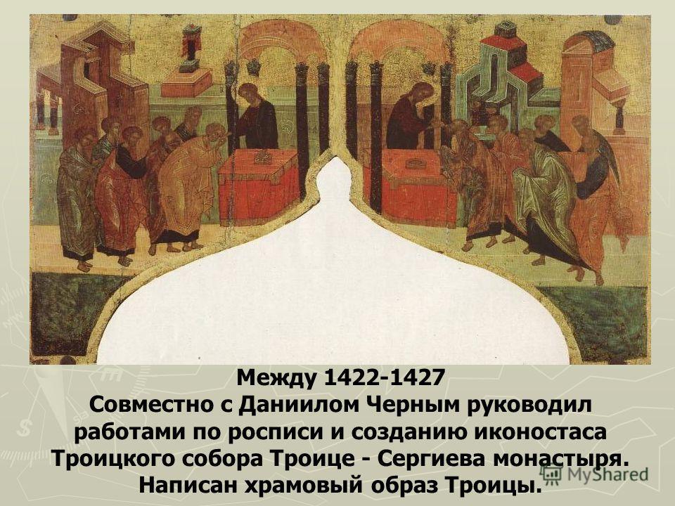 Между 1422-1427 Совместно с Даниилом Черным руководил работами по росписи и созданию иконостаса Троицкого собора Троице - Сергиева монастыря. Написан храмовый образ Троицы.