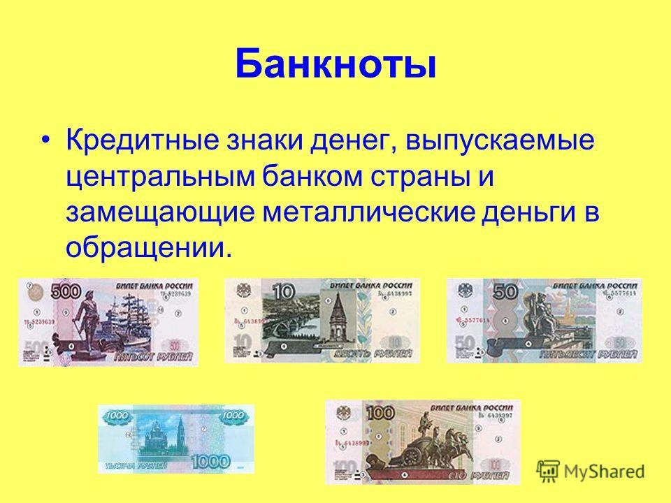 Банкноты Кредитные знаки денег, выпускаемые центральным банком страны и замещающие металлические деньги в обращении.