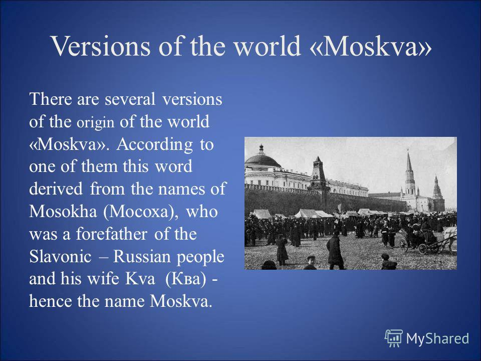 Versions of the world «Moskva» There are several versions of the origin of the world «Moskva». According to one of them this word derived from the names of Mosokha (Мосоха), who was a forefather of the Slavonic – Russian people and his wife Kva (Ква)