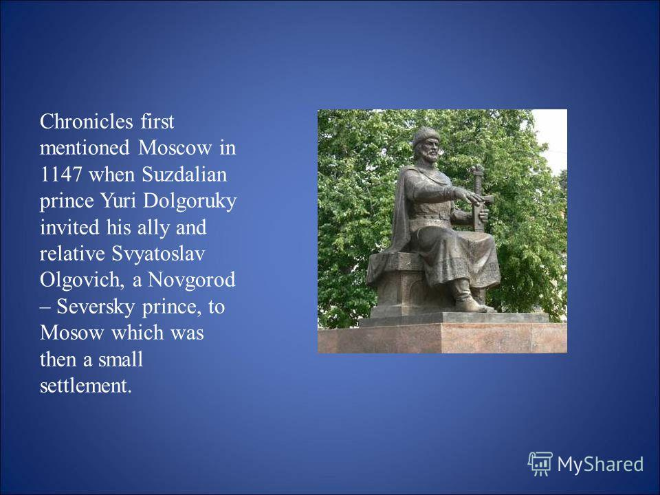 Chronicles first mentioned Moscow in 1147 when Suzdalian prince Yuri Dolgoruky invited his ally and relative Svyatoslav Olgovich, a Novgorod – Seversky prince, to Mosow which was then a small settlement.