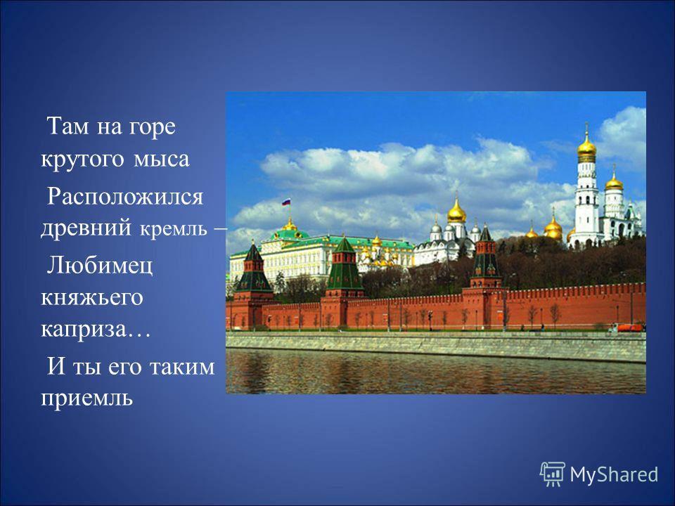 Там на горе крутого мыса Расположился древний кремль – Любимец княжьего каприза… И ты его таким приемль