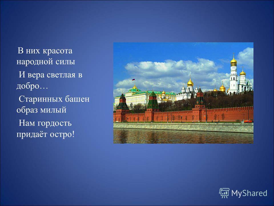 В них красота народной силы И вера светлая в добро… Старинных башен образ милый Нам гордость придаёт остро!