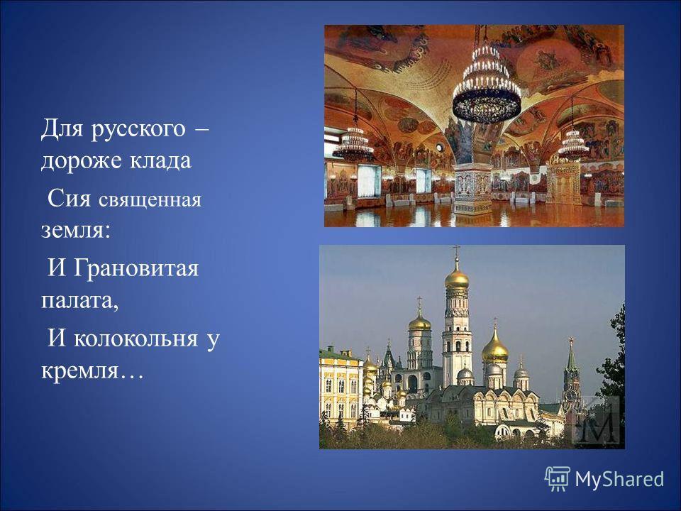 Для русского – дороже клада Сия священная земля: И Грановитая палата, И колокольня у кремля…