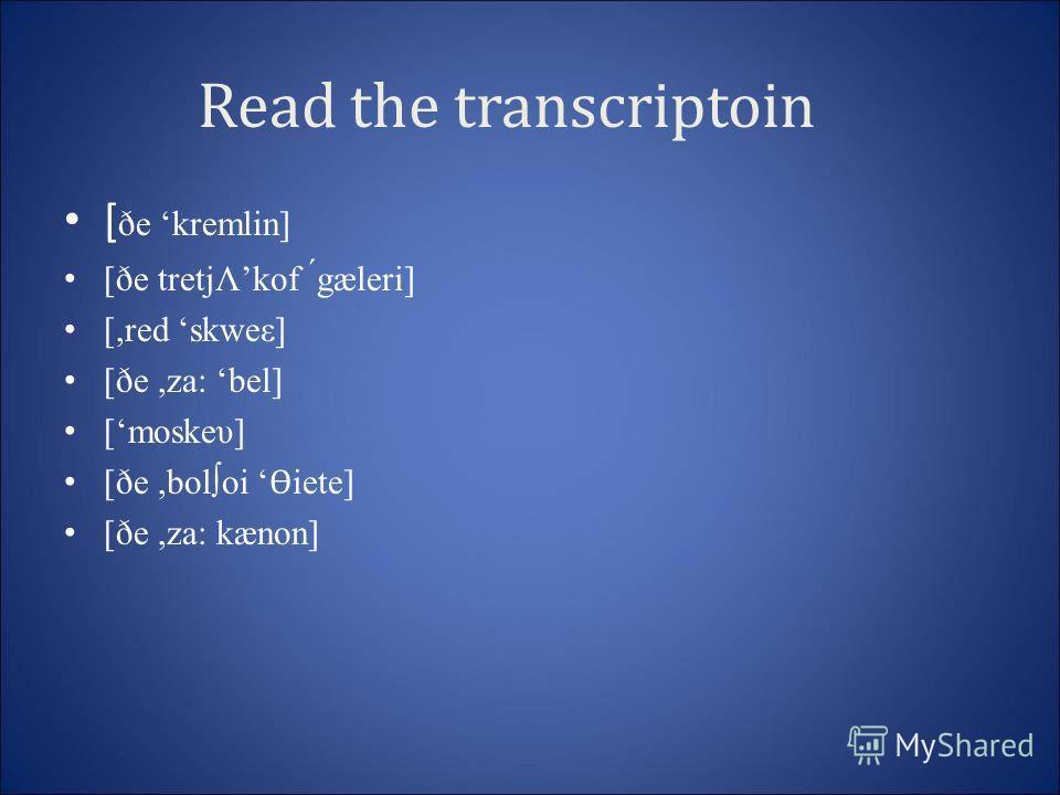 Read the transcriptoin [ ðe kremlin] [ðe tretjΛkof ́gæleri] [,red skweε] [ðe,za: bel] [moskeυ] [ðe,boloi Ѳ iete] [ðe,za: kænon]