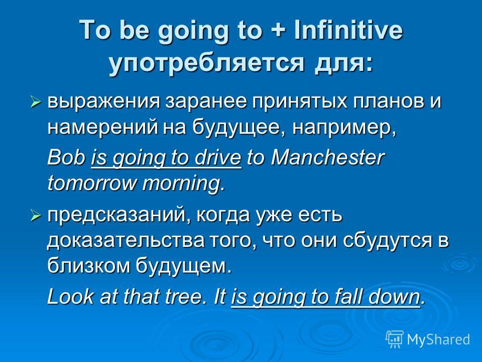 To be going to + Infinitive употребляется для: выражения заранее принятых планов и намерений на будущее, например, выражения заранее принятых планов и намерений на будущее, например, Bob is going to drive to Manchester tomorrow morning. Bob is going