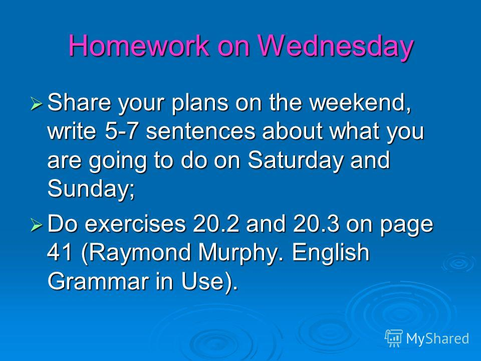 Homework on Wednesday Share your plans on the weekend, write 5-7 sentences about what you are going to do on Saturday and Sunday; Do exercises 20.2 and 20.3 on page 41 (Raymond Murphy. English Grammar in Use).