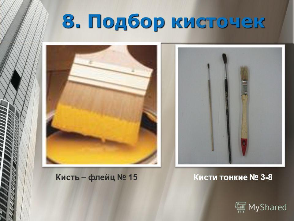 8. Подбор кисточек Кисть – флейц 15 Кисти тонкие 3-8