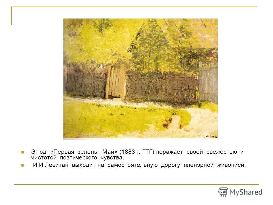 Этюд «Первая зелень. Май» (1883 г. ГТГ) поражает своей свежестью и чистотой поэтического чувства. И.И.Левитан выходит на самостоятельную дорогу пленэрной живописи.