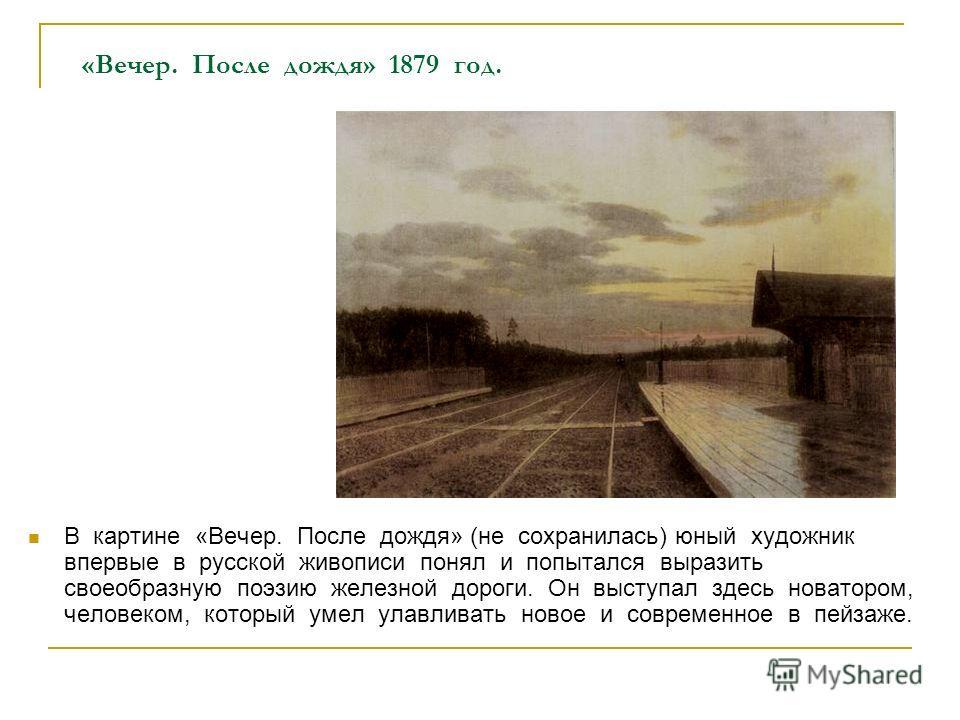 «Вечер. После дождя» 1879 год. В картине «Вечер. После дождя» (не сохранилась) юный художник впервые в русской живописи понял и попытался выразить своеобразную поэзию железной дороги. Он выступал здесь новатором, человеком, который умел улавливать но